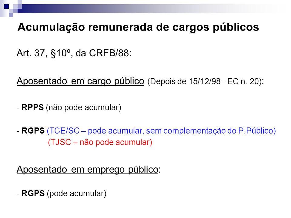 Acumulação remunerada de cargos públicos Art. 37, §10º, da CRFB/88: Aposentado em cargo público (Depois de 15/12/98 - EC n. 20) : - RPPS (não pode acu