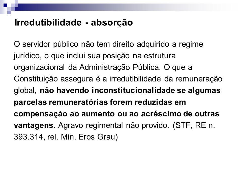 Irredutibilidade - absorção O servidor público não tem direito adquirido a regime jurídico, o que inclui sua posição na estrutura organizacional da Ad