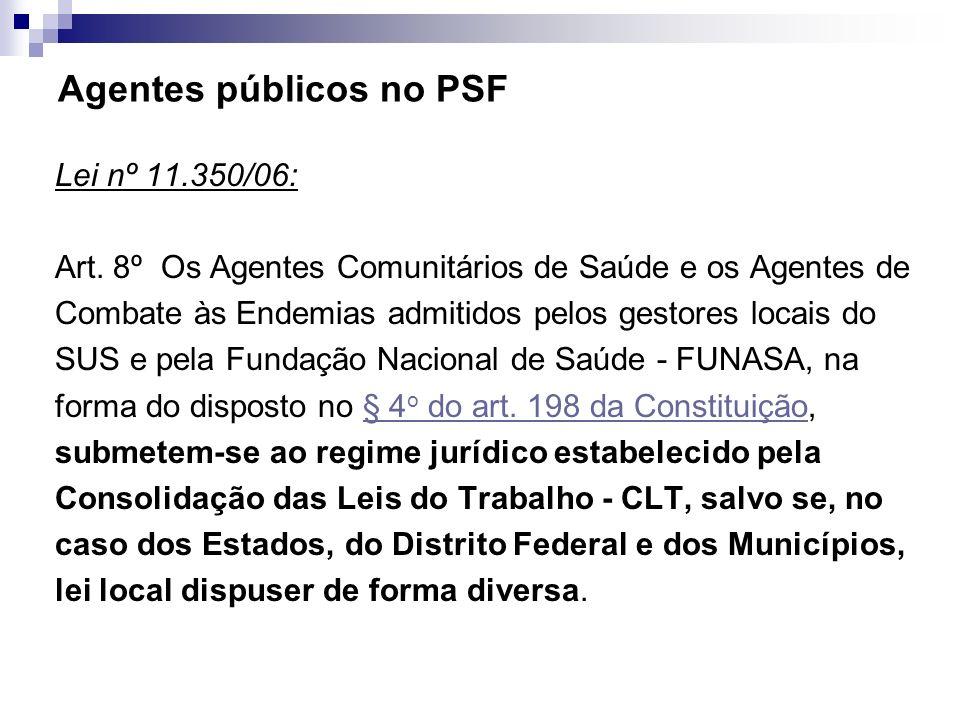 Agentes públicos no PSF Lei nº 11.350/06: Art. 8º Os Agentes Comunitários de Saúde e os Agentes de Combate às Endemias admitidos pelos gestores locais
