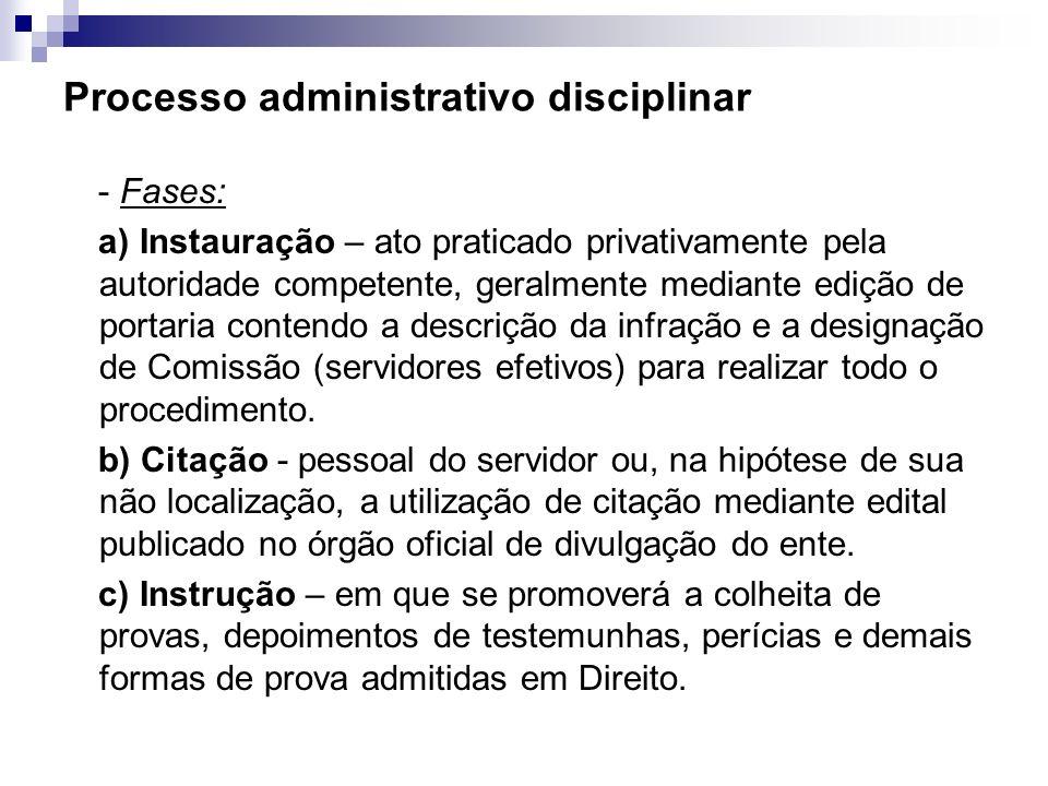 Processo administrativo disciplinar - Fases: a) Instauração – ato praticado privativamente pela autoridade competente, geralmente mediante edição de p