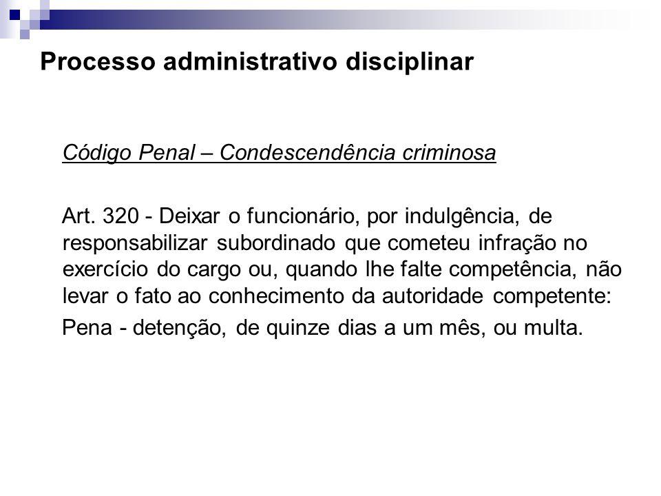 Processo administrativo disciplinar Código Penal – Condescendência criminosa Art. 320 - Deixar o funcionário, por indulgência, de responsabilizar subo