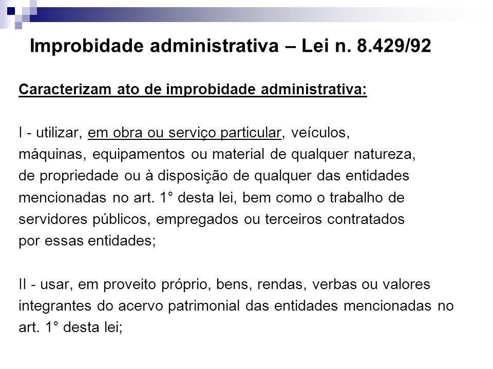 Improbidade administrativa – Lei n. 8.429/92 Caracterizam ato de improbidade administrativa: I - utilizar, em obra ou serviço particular, veículos, má
