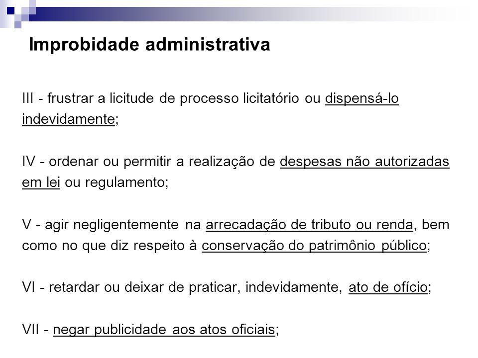 Improbidade administrativa III - frustrar a licitude de processo licitatório ou dispensá-lo indevidamente; IV - ordenar ou permitir a realização de de