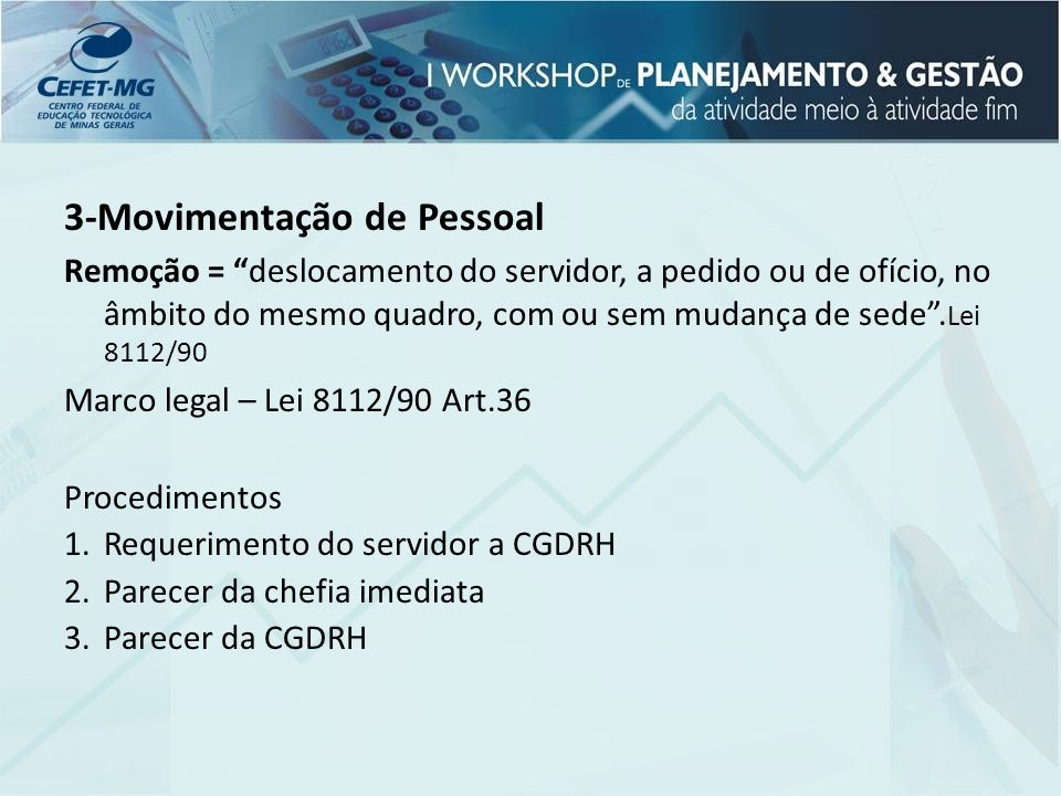 3-Movimentação de Pessoal Remoção = deslocamento do servidor, a pedido ou de ofício, no âmbito do mesmo quadro, com ou sem mudança de sede. Lei 8112/9