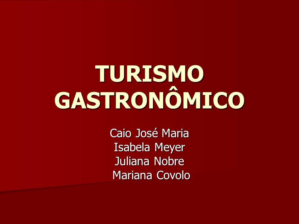 TURISMO GASTRONÔMICO Caio José Maria Isabela Meyer Juliana Nobre Mariana Covolo Mariana Covolo