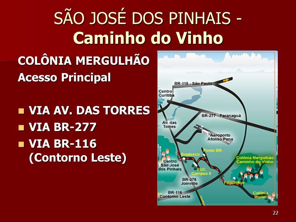 22 SÃO JOSÉ DOS PINHAIS - Caminho do Vinho COLÔNIA MERGULHÃO Acesso Principal VIA AV. DAS TORRES VIA AV. DAS TORRES VIA BR-277 VIA BR-277 VIA BR-116 (