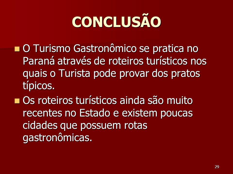 29 CONCLUSÃO O Turismo Gastronômico se pratica no Paraná através de roteiros turísticos nos quais o Turista pode provar dos pratos típicos. O Turismo