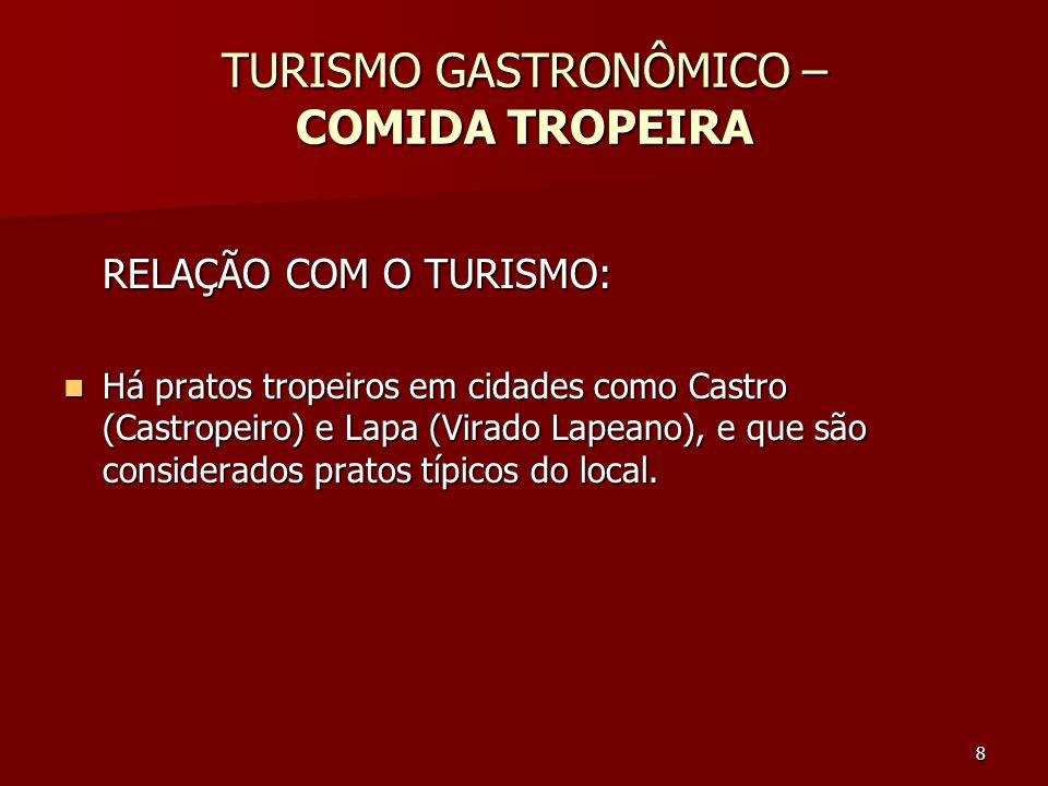8 TURISMO GASTRONÔMICO – COMIDA TROPEIRA RELAÇÃO COM O TURISMO: Há pratos tropeiros em cidades como Castro (Castropeiro) e Lapa (Virado Lapeano), e qu