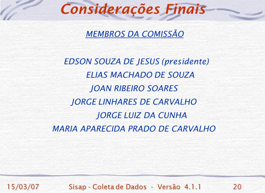 15/03/07Sisap - Coleta de Dados - Versão 4.1.120 MEMBROS DA COMISSÃO EDSON SOUZA DE JESUS (presidente) ELIAS MACHADO DE SOUZA JOAN RIBEIRO SOARES JORGE LINHARES DE CARVALHO JORGE LUIZ DA CUNHA MARIA APARECIDA PRADO DE CARVALHO Considerações Finais
