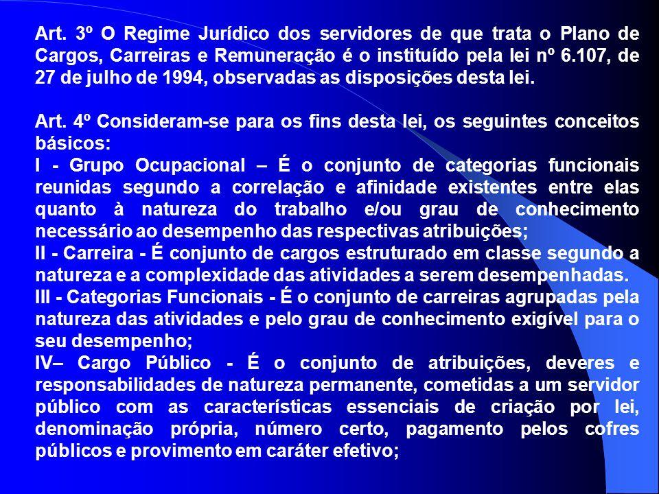 Art. 3º O Regime Jurídico dos servidores de que trata o Plano de Cargos, Carreiras e Remuneração é o instituído pela lei nº 6.107, de 27 de julho de 1