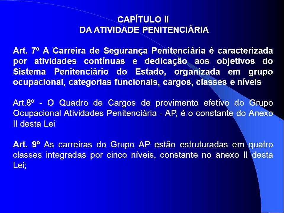 CAPÍTULO II DA ATIVIDADE PENITENCIÁRIA Art. 7º A Carreira de Segurança Penitenciária é caracterizada por atividades contínuas e dedicação aos objetivo