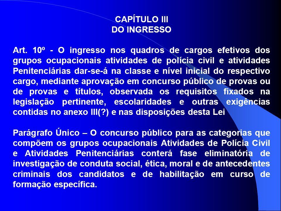 CAPÍTULO III DO INGRESSO Art. 10º - O ingresso nos quadros de cargos efetivos dos grupos ocupacionais atividades de polícia civil e atividades Peniten