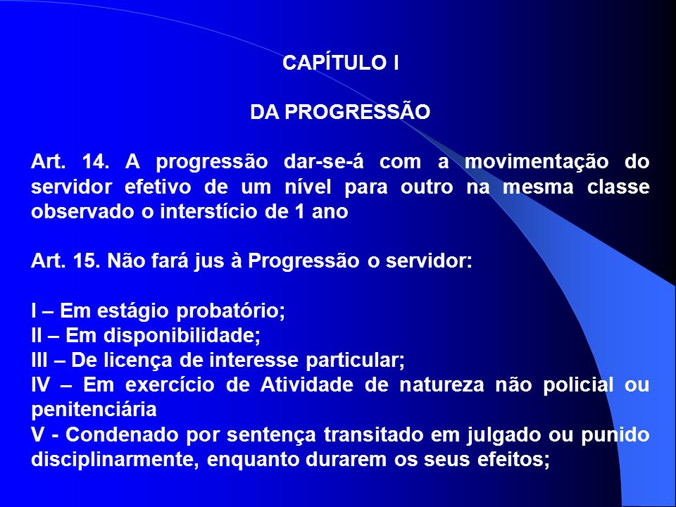 CAPÍTULO I DA PROGRESSÃO Art. 14. A progressão dar-se-á com a movimentação do servidor efetivo de um nível para outro na mesma classe observado o inte