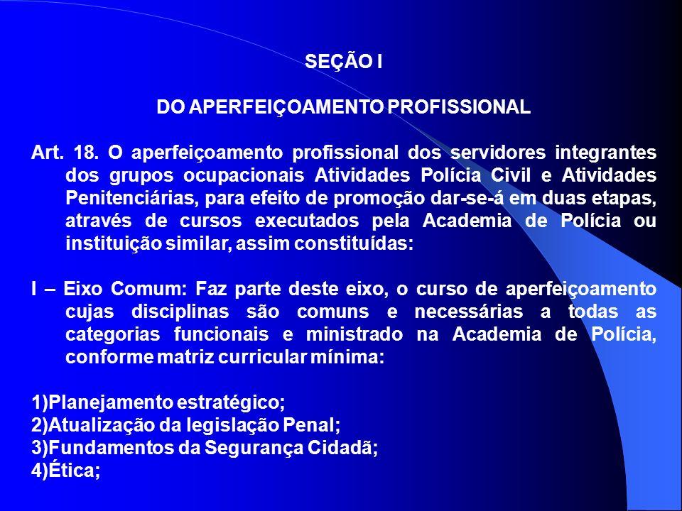 SEÇÃO I DO APERFEIÇOAMENTO PROFISSIONAL Art. 18. O aperfeiçoamento profissional dos servidores integrantes dos grupos ocupacionais Atividades Polícia