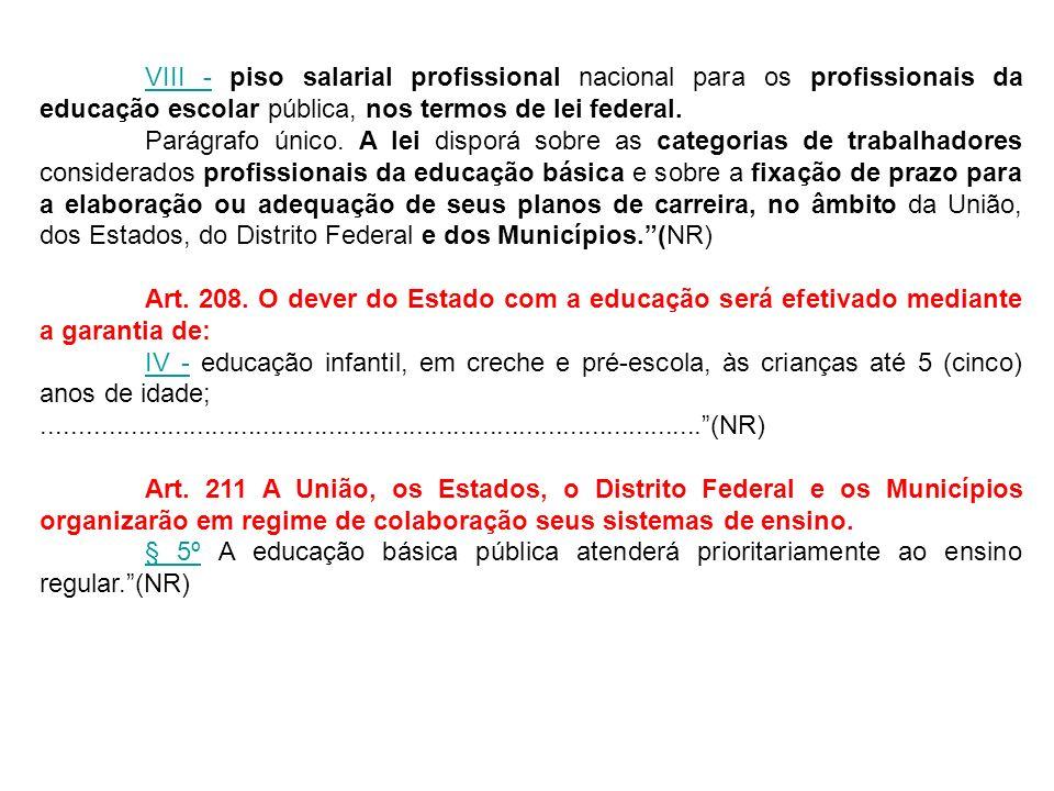 VIII -VIII - piso salarial profissional nacional para os profissionais da educação escolar pública, nos termos de lei federal. Parágrafo único. A lei