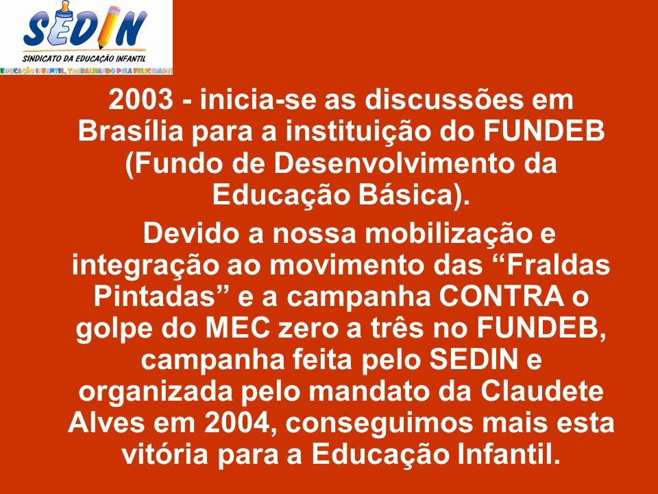2003 - inicia-se as discussões em Brasília para a instituição do FUNDEB (Fundo de Desenvolvimento da Educação Básica). Devido a nossa mobilização e in
