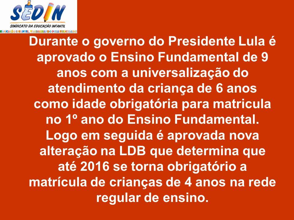 Durante o governo do Presidente Lula é aprovado o Ensino Fundamental de 9 anos com a universalização do atendimento da criança de 6 anos como idade ob