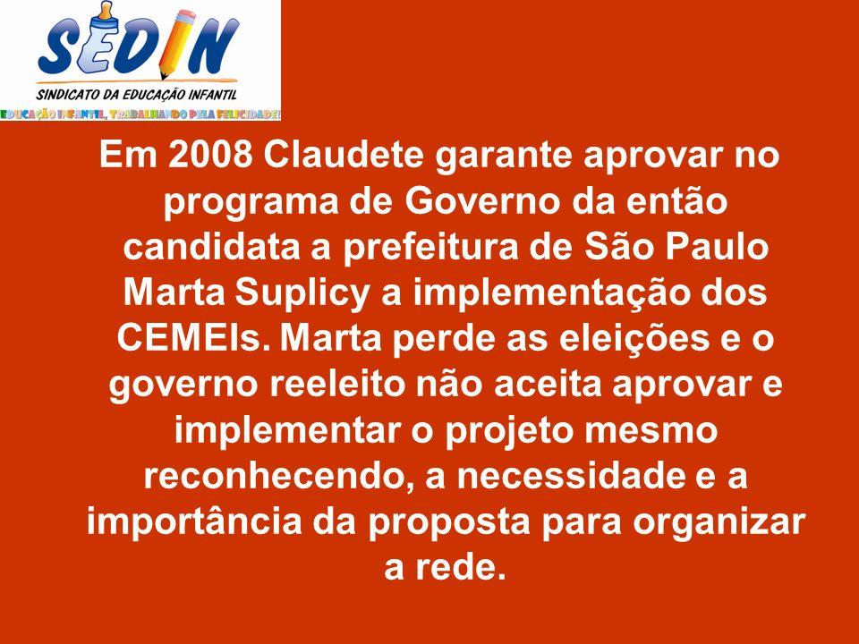 Em 2008 Claudete garante aprovar no programa de Governo da então candidata a prefeitura de São Paulo Marta Suplicy a implementação dos CEMEIs. Marta p