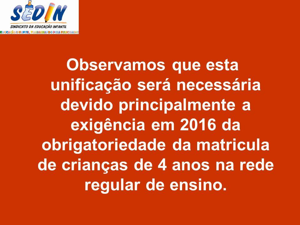 Observamos que esta unificação será necessária devido principalmente a exigência em 2016 da obrigatoriedade da matricula de crianças de 4 anos na rede
