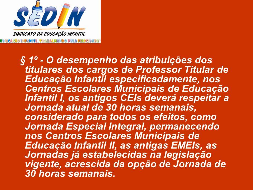 § 1º - O desempenho das atribuições dos titulares dos cargos de Professor Titular de Educação Infantil especificadamente, nos Centros Escolares Munici