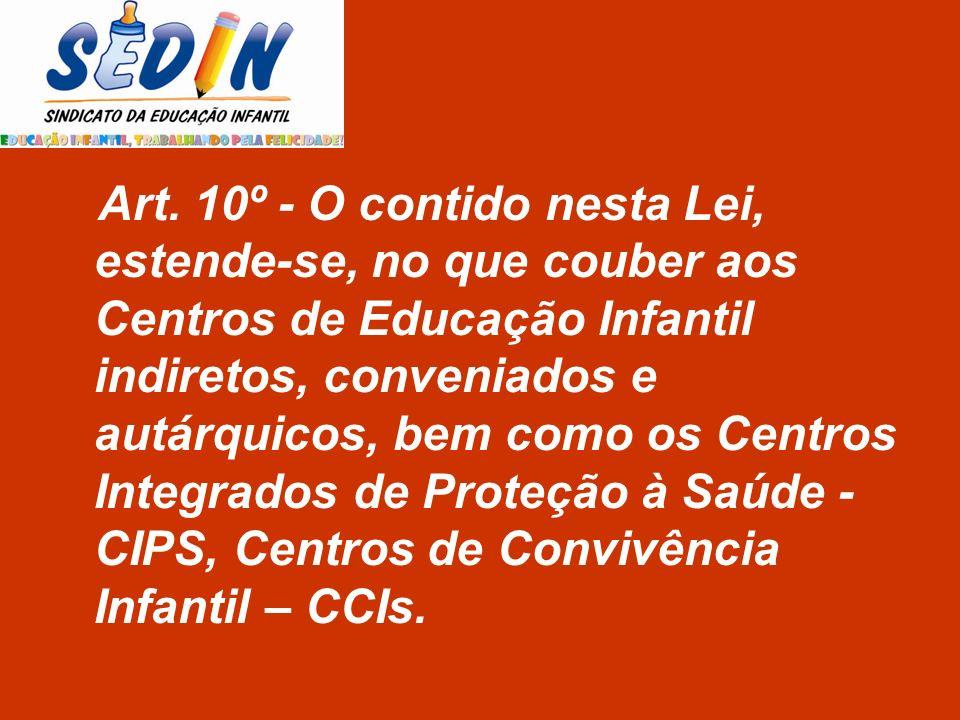 Art. 10º - O contido nesta Lei, estende-se, no que couber aos Centros de Educação Infantil indiretos, conveniados e autárquicos, bem como os Centros I