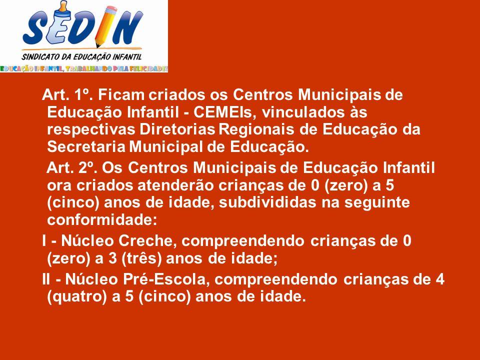 Art. 1º. Ficam criados os Centros Municipais de Educação Infantil - CEMEIs, vinculados às respectivas Diretorias Regionais de Educação da Secretaria M