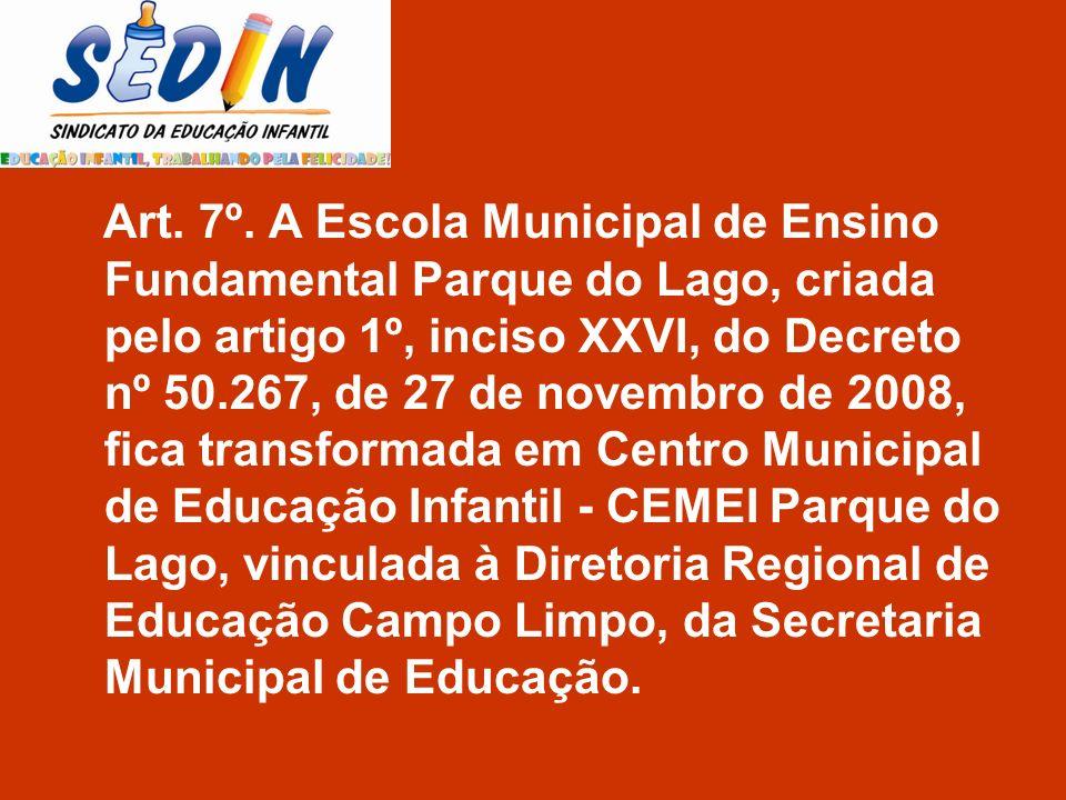 Art. 7º. A Escola Municipal de Ensino Fundamental Parque do Lago, criada pelo artigo 1º, inciso XXVI, do Decreto nº 50.267, de 27 de novembro de 2008,