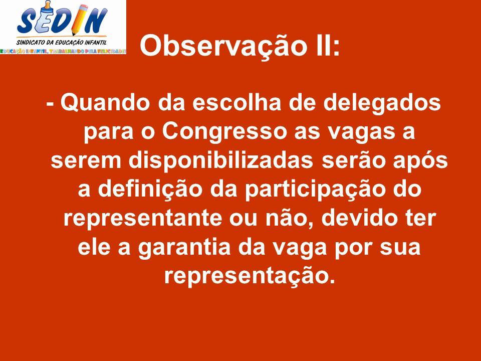 Observação II: - Quando da escolha de delegados para o Congresso as vagas a serem disponibilizadas serão após a definição da participação do represent