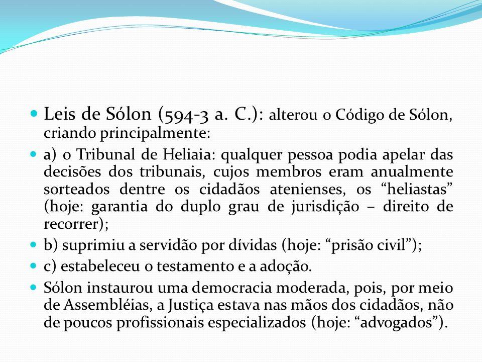 Leis de Sólon (594-3 a. C.): alterou o Código de Sólon, criando principalmente: a) o Tribunal de Heliaia: qualquer pessoa podia apelar das decisões do