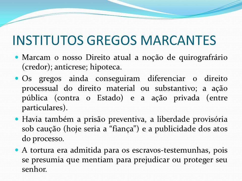 INSTITUTOS GREGOS MARCANTES Marcam o nosso Direito atual a noção de quirografrário (credor); anticrese; hipoteca. Os gregos ainda conseguiram diferenc