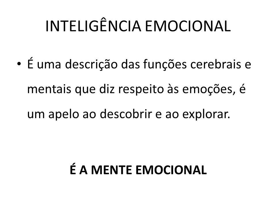 INTELIGÊNCIA EMOCIONAL É uma descrição das funções cerebrais e mentais que diz respeito às emoções, é um apelo ao descobrir e ao explorar. É A MENTE E