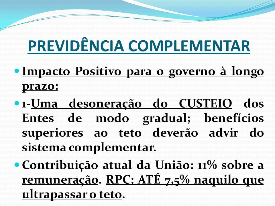 PREVIDÊNCIA COMPLEMENTAR Impacto Positivo para o governo à longo prazo: 1-Uma desoneração do CUSTEIO dos Entes de modo gradual; benefícios superiores ao teto deverão advir do sistema complementar.