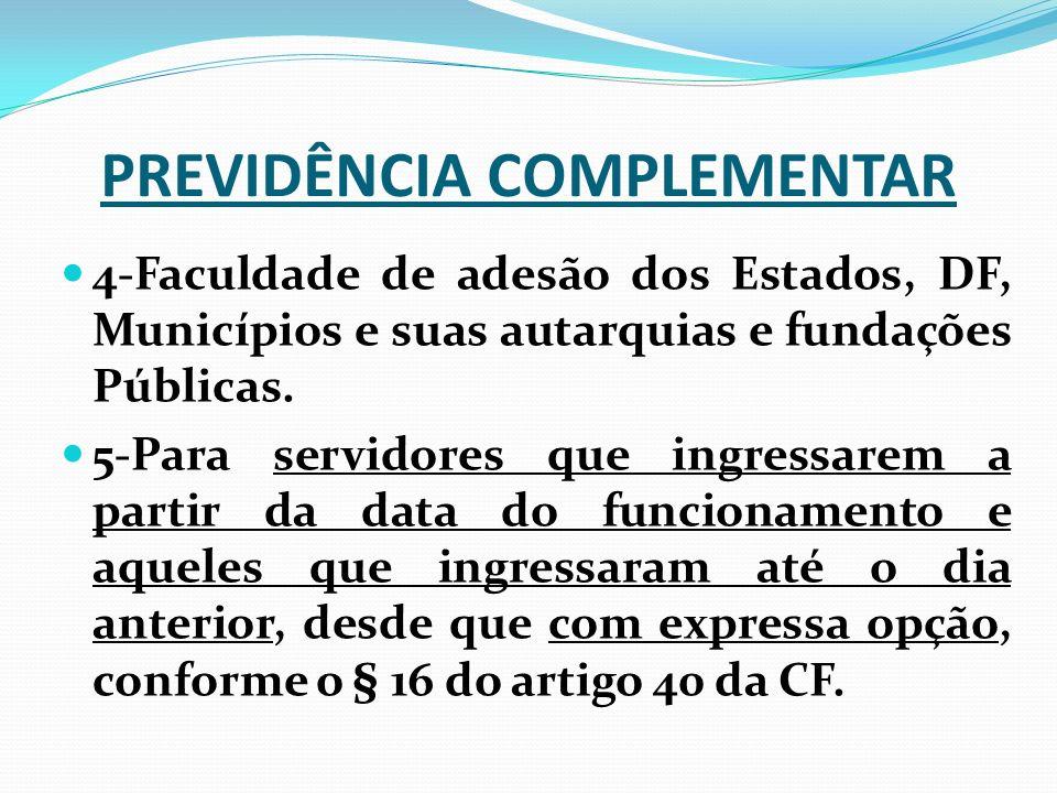 PREVIDÊNCIA COMPLEMENTAR 4-Faculdade de adesão dos Estados, DF, Municípios e suas autarquias e fundações Públicas. 5-Para servidores que ingressarem a