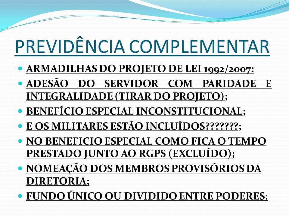 PREVIDÊNCIA COMPLEMENTAR ARMADILHAS DO PROJETO DE LEI 1992/2007: ADESÃO DO SERVIDOR COM PARIDADE E INTEGRALIDADE (TIRAR DO PROJETO); BENEFÍCIO ESPECIAL INCONSTITUCIONAL; E OS MILITARES ESTÃO INCLUÍDOS???????; NO BENEFICIO ESPECIAL COMO FICA O TEMPO PRESTADO JUNTO AO RGPS (EXCLUÍDO); NOMEAÇÃO DOS MEMBROS PROVISÓRIOS DA DIRETORIA; FUNDO ÚNICO OU DIVIDIDO ENTRE PODERES;