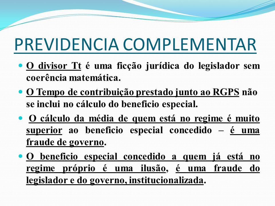 PREVIDENCIA COMPLEMENTAR O divisor Tt é uma ficção jurídica do legislador sem coerência matemática. O Tempo de contribuição prestado junto ao RGPS não