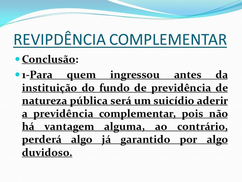 REVIPDÊNCIA COMPLEMENTAR Conclusão: 1-Para quem ingressou antes da instituição do fundo de previdência de natureza pública será um suicídio aderir a p