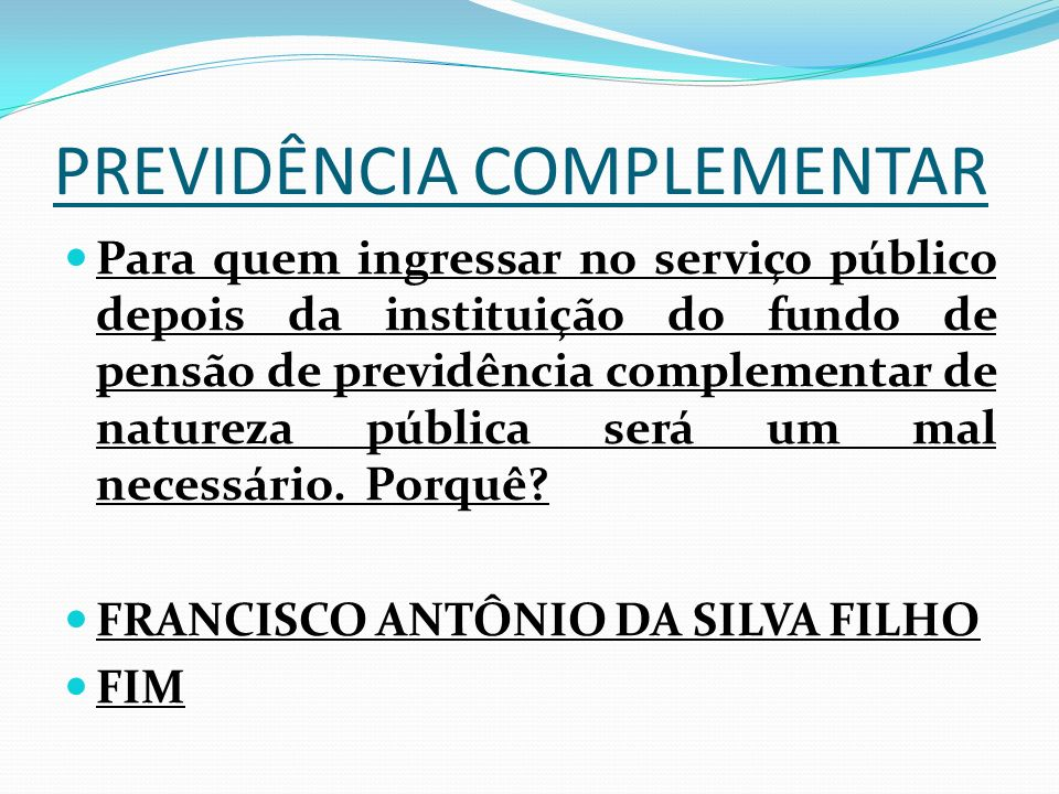 PREVIDÊNCIA COMPLEMENTAR Para quem ingressar no serviço público depois da instituição do fundo de pensão de previdência complementar de natureza públi