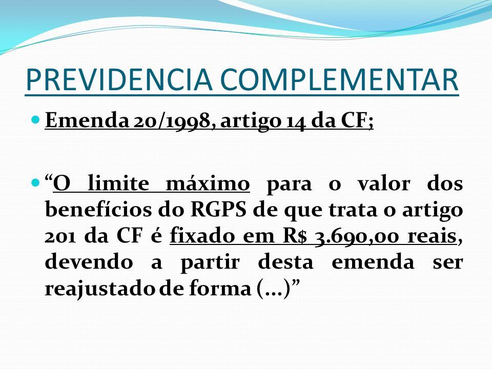 PREVIDENCIA COMPLEMENTAR Emenda 20/1998, artigo 14 da CF; O limite máximo para o valor dos benefícios do RGPS de que trata o artigo 201 da CF é fixado em R$ 3.690,00 reais, devendo a partir desta emenda ser reajustado de forma (...)