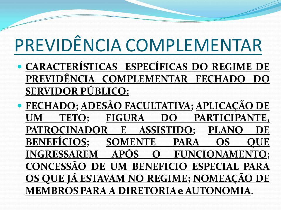 PREVIDÊNCIA COMPLEMENTAR CARACTERÍSTICAS ESPECÍFICAS DO REGIME DE PREVIDÊNCIA COMPLEMENTAR FECHADO DO SERVIDOR PÚBLICO: FECHADO; ADESÃO FACULTATIVA; APLICAÇÃO DE UM TETO; FIGURA DO PARTICIPANTE, PATROCINADOR E ASSISTIDO; PLANO DE BENEFÍCIOS; SOMENTE PARA OS QUE INGRESSAREM APÓS O FUNCIONAMENTO; CONCESSÃO DE UM BENEFICIO ESPECIAL PARA OS QUE JÁ ESTAVAM NO REGIME; NOMEAÇÃO DE MEMBROS PARA A DIRETORIA e AUTONOMIA.