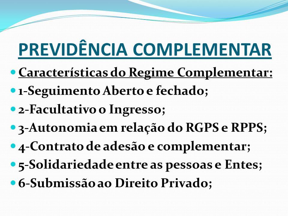 Características do Regime Complementar: 1-Seguimento Aberto e fechado; 2-Facultativo o Ingresso; 3-Autonomia em relação do RGPS e RPPS; 4-Contrato de