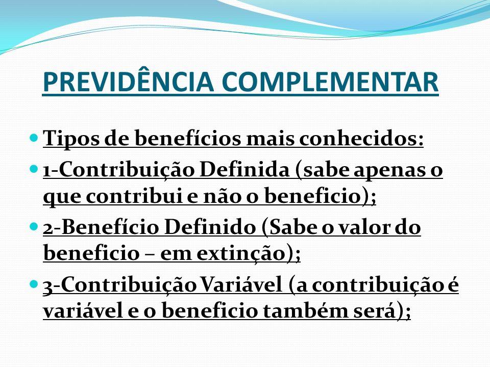 PREVIDÊNCIA COMPLEMENTAR Tipos de benefícios mais conhecidos: 1-Contribuição Definida (sabe apenas o que contribui e não o beneficio); 2-Benefício Definido (Sabe o valor do beneficio – em extinção); 3-Contribuição Variável (a contribuição é variável e o beneficio também será);