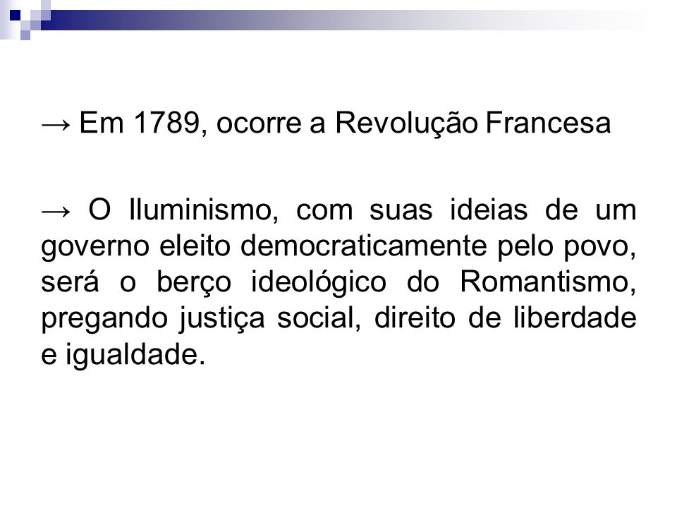 Em 1789, ocorre a Revolução Francesa O Iluminismo, com suas ideias de um governo eleito democraticamente pelo povo, será o berço ideológico do Romantismo, pregando justiça social, direito de liberdade e igualdade.