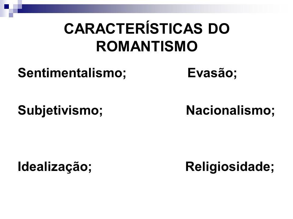 CARACTERÍSTICAS DO ROMANTISMO Sentimentalismo; Evasão; Subjetivismo; Nacionalismo; Idealização; Religiosidade;