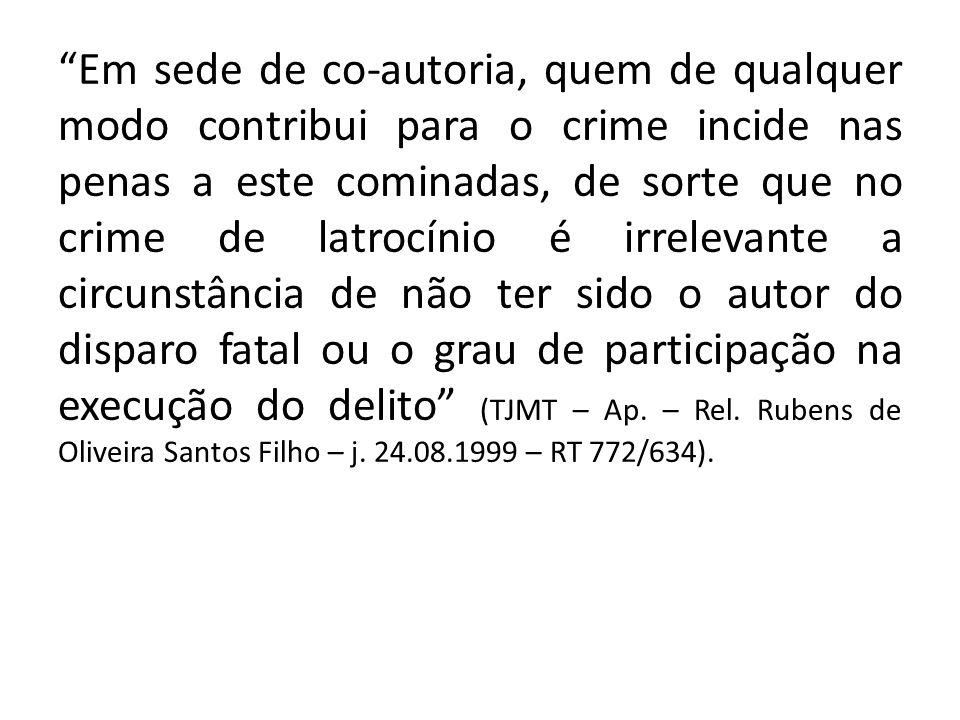 Em sede de co-autoria, quem de qualquer modo contribui para o crime incide nas penas a este cominadas, de sorte que no crime de latrocínio é irrelevan
