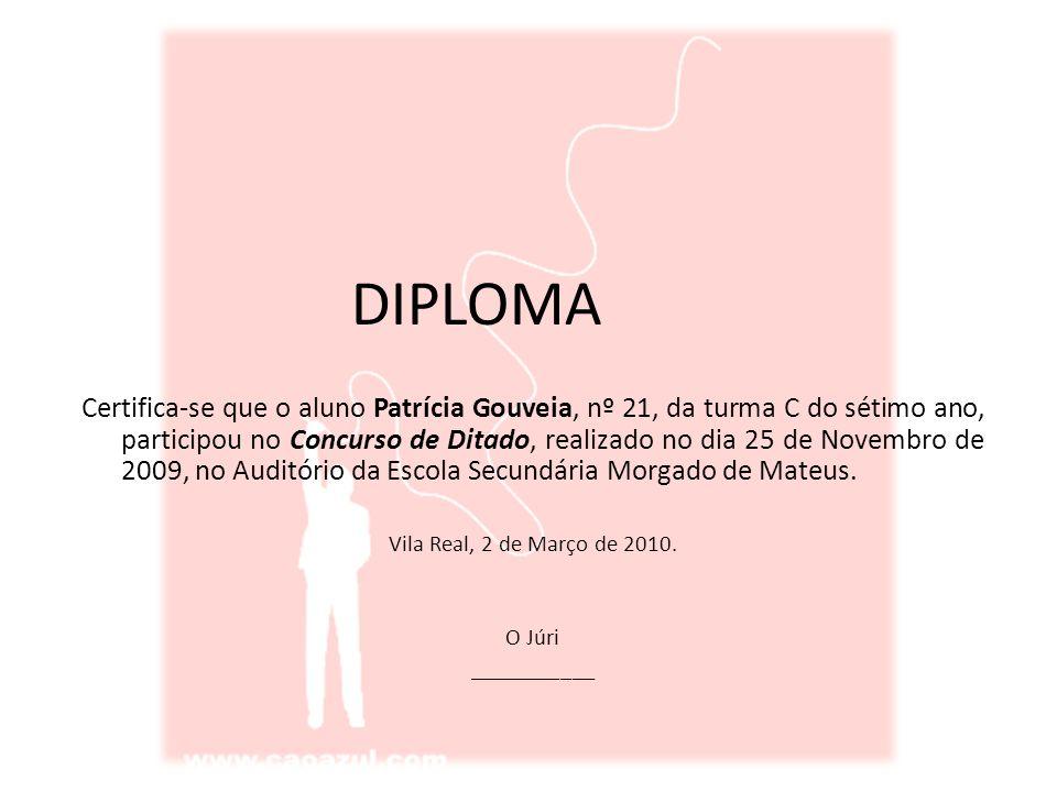 DIPLOMA Certifica-se que o aluno Patrícia Gouveia, nº 21, da turma C do sétimo ano, participou no Concurso de Ditado, realizado no dia 25 de Novembro de 2009, no Auditório da Escola Secundária Morgado de Mateus.