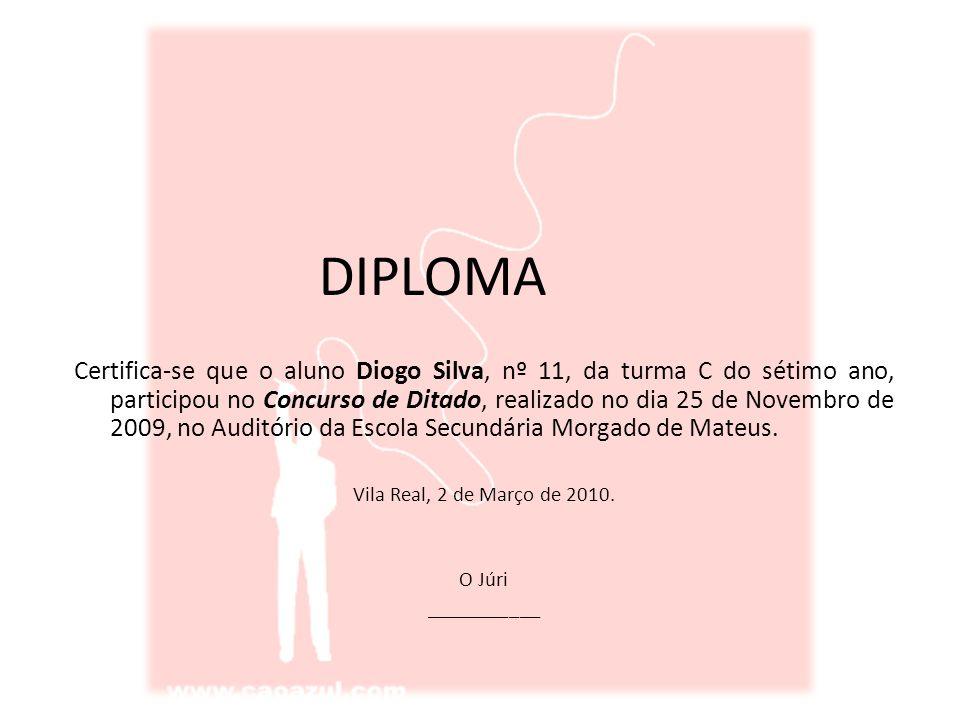 DIPLOMA Certifica-se que o aluno Diogo Silva, nº 11, da turma C do sétimo ano, participou no Concurso de Ditado, realizado no dia 25 de Novembro de 2009, no Auditório da Escola Secundária Morgado de Mateus.