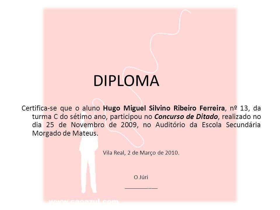 DIPLOMA Certifica-se que o aluno Hugo Miguel Silvino Ribeiro Ferreira, nº 13, da turma C do sétimo ano, participou no Concurso de Ditado, realizado no dia 25 de Novembro de 2009, no Auditório da Escola Secundária Morgado de Mateus.