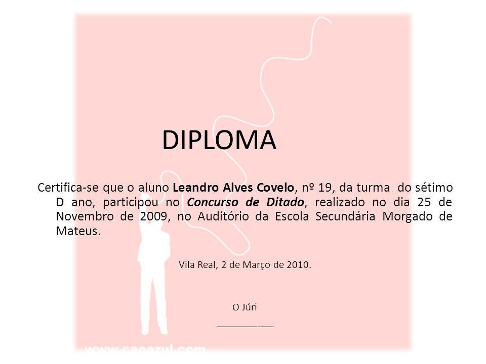 DIPLOMA Certifica-se que o aluno Leandro Alves Covelo, nº 19, da turma do sétimo D ano, participou no Concurso de Ditado, realizado no dia 25 de Novembro de 2009, no Auditório da Escola Secundária Morgado de Mateus.