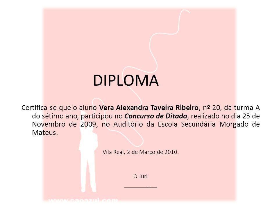 DIPLOMA Certifica-se que o aluno Vera Alexandra Taveira Ribeiro, nº 20, da turma A do sétimo ano, participou no Concurso de Ditado, realizado no dia 25 de Novembro de 2009, no Auditório da Escola Secundária Morgado de Mateus.