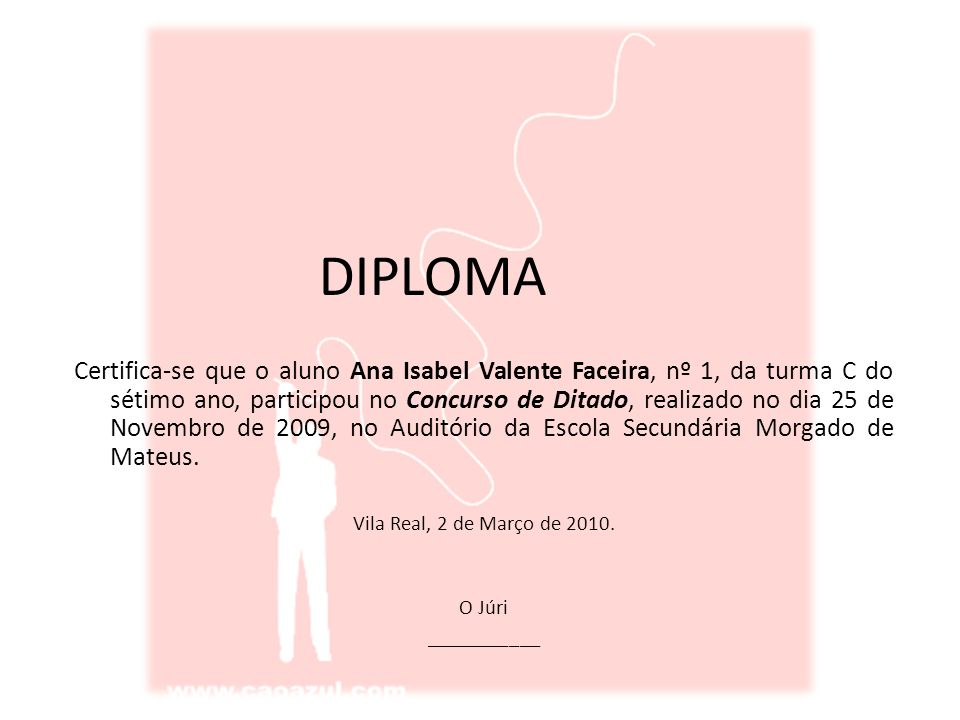 DIPLOMA Certifica-se que o aluno Ana Isabel Valente Faceira, nº 1, da turma C do sétimo ano, participou no Concurso de Ditado, realizado no dia 25 de Novembro de 2009, no Auditório da Escola Secundária Morgado de Mateus.